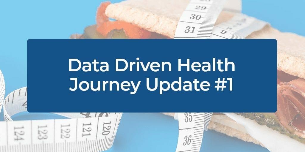 Data Driven Health Journey Update #1
