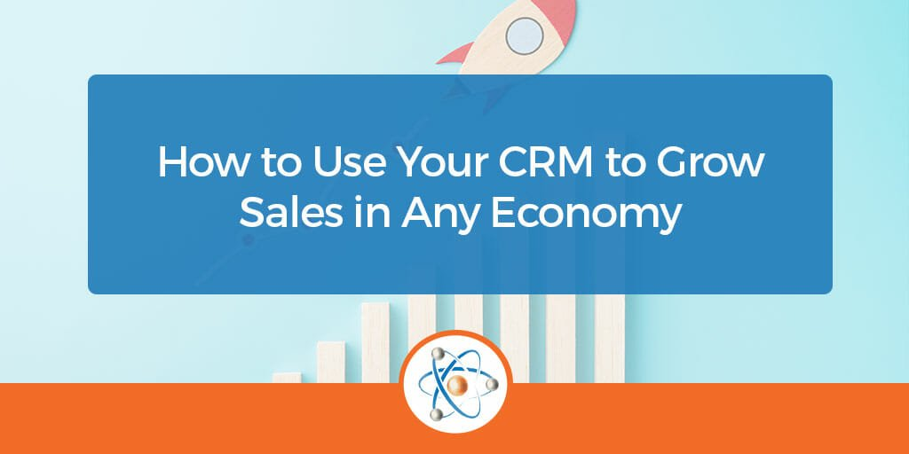 How to Use Your CRM to Grow Sales in Any Economy